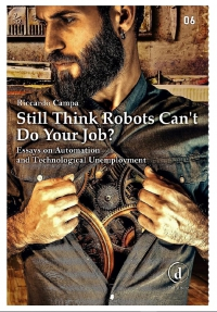 STILL THINK ROBOTS CAN'T DO YOUR JOB? ESSAYS ON AUTOMATION AND TECHNOLOGICAL UNEMPLOYMENT